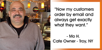 Customers love my email specials. They reply with their orders, and I get the printed email. It's great. -Mo H. (Cafe Owner - Troy, NY)
